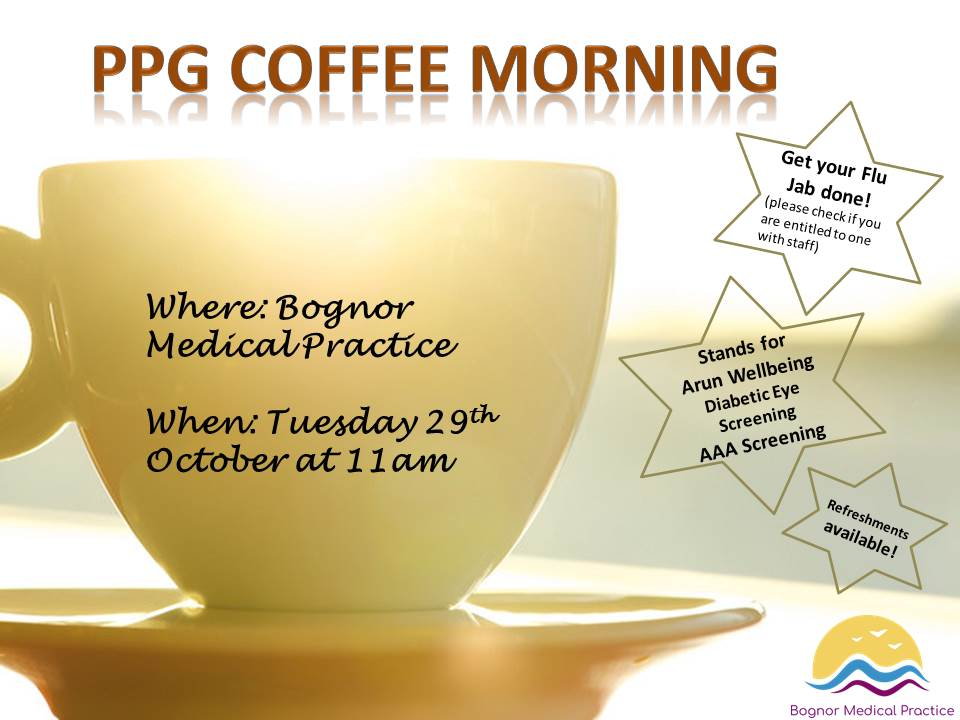 PPG Coffee Morning. Where: Bognor Medical Practice. When: Tuesday 29th October at 11am. Get your Flu Jab done! (Please check if you are entitled to one with staff). Stands for Arun Wellbeing, Diabetic Eye Screening, AAA Screening. Refreshments available.